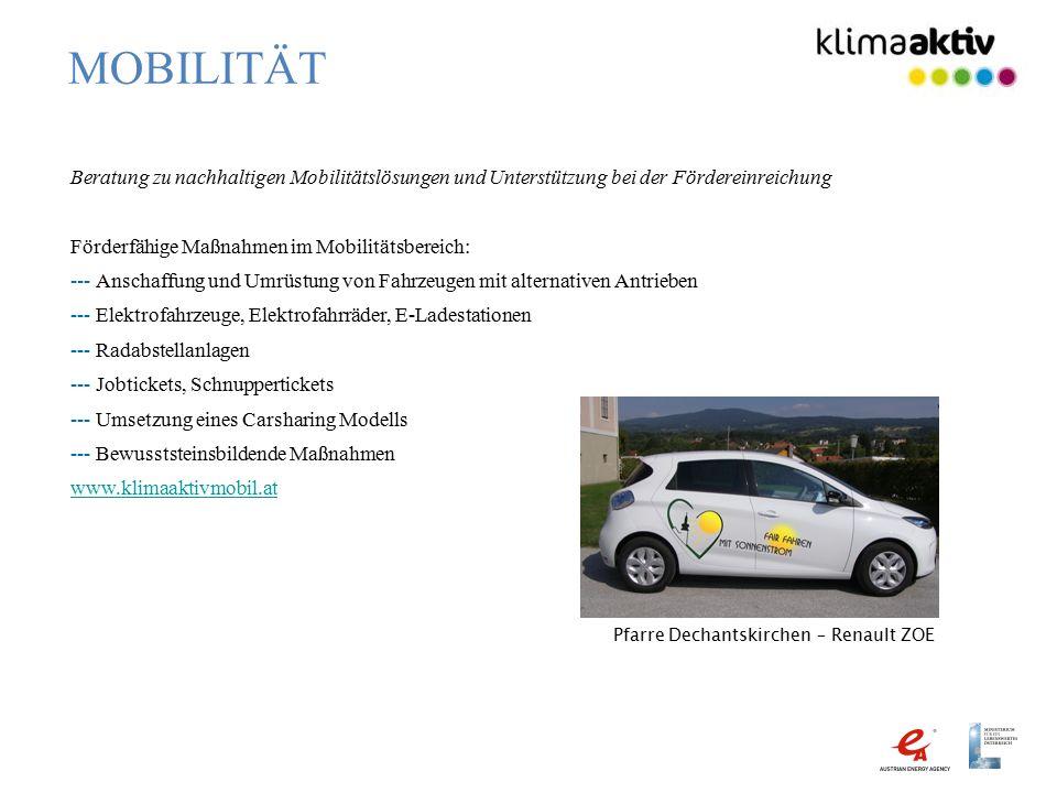MOBILITÄT Beratung zu nachhaltigen Mobilitätslösungen und Unterstützung bei der Fördereinreichung Förderfähige Maßnahmen im Mobilitätsbereich: --- Anschaffung und Umrüstung von Fahrzeugen mit alternativen Antrieben --- Elektrofahrzeuge, Elektrofahrräder, E-Ladestationen --- Radabstellanlagen --- Jobtickets, Schnuppertickets --- Umsetzung eines Carsharing Modells --- Bewusststeinsbildende Maßnahmen www.klimaaktivmobil.at Pfarre Dechantskirchen – Renault ZOE