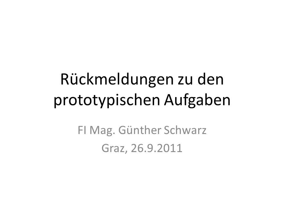 Rückmeldungen zu den prototypischen Aufgaben FI Mag. Günther Schwarz Graz, 26.9.2011