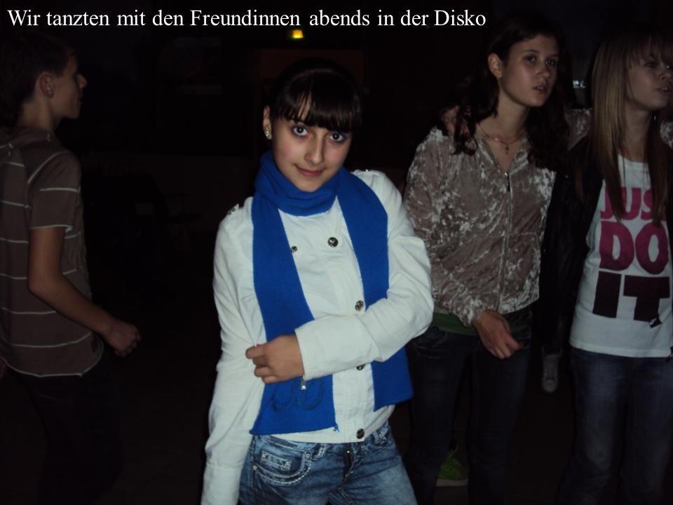 Wir tanzten mit den Freundinnen abends in der Disko.