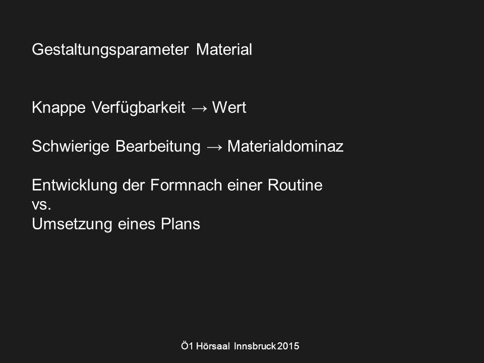 Ö1 Hörsaal Innsbruck 2015 Gestaltungsparameter Material Knappe Verfügbarkeit → Wert Schwierige Bearbeitung → Materialdominaz Entwicklung der Formnach