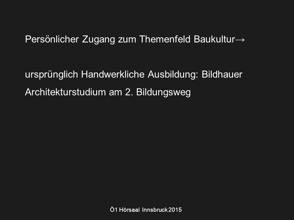 Ö1 Hörsaal Innsbruck 2015 Persönlicher Zugang zum Themenfeld Baukultur→ ursprünglich Handwerkliche Ausbildung: Bildhauer Architekturstudium am 2.