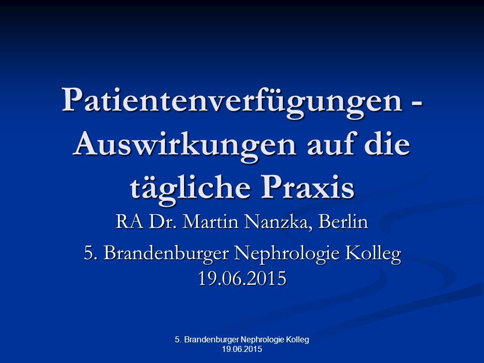 5. Brandenburger Nephrologie Kolleg 19.06.2015 Patientenverfügungen - Auswirkungen auf die tägliche Praxis RA Dr. Martin Nanzka, Berlin 5. Brandenburg