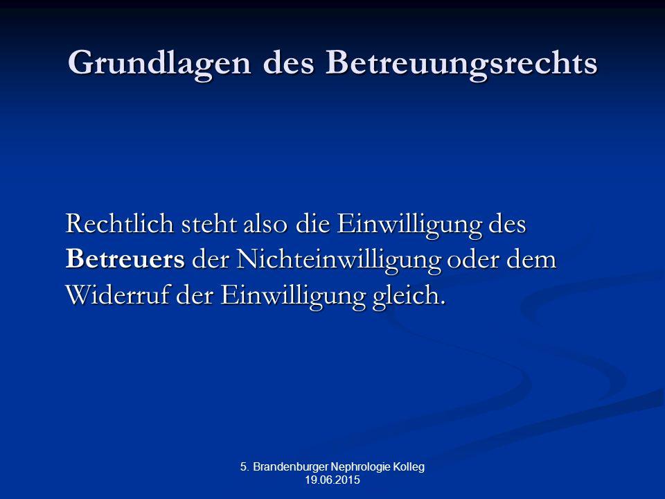 5. Brandenburger Nephrologie Kolleg 19.06.2015 Grundlagen des Betreuungsrechts Rechtlich steht also die Einwilligung des Betreuers der Nichteinwilligu