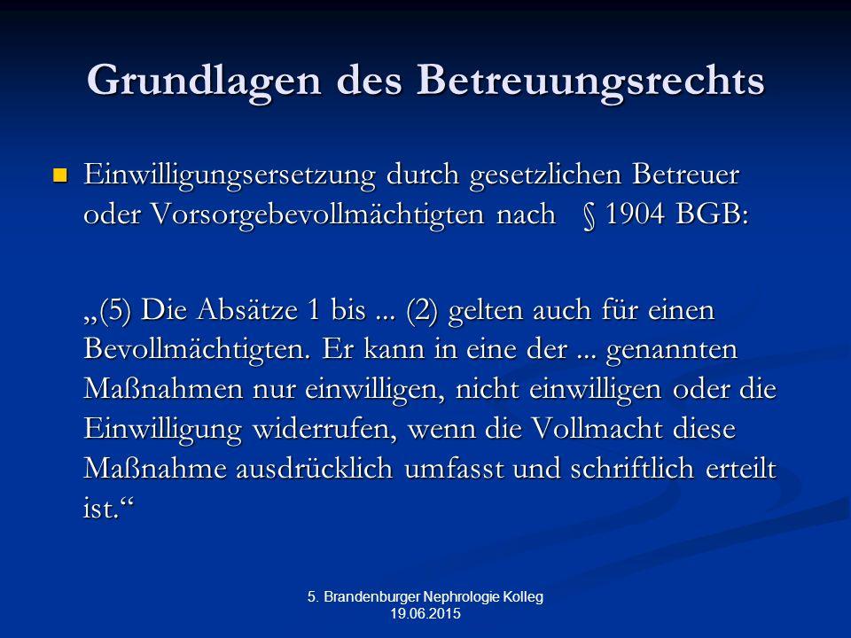 5. Brandenburger Nephrologie Kolleg 19.06.2015 Grundlagen des Betreuungsrechts Einwilligungsersetzung durch gesetzlichen Betreuer oder Vorsorgebevollm