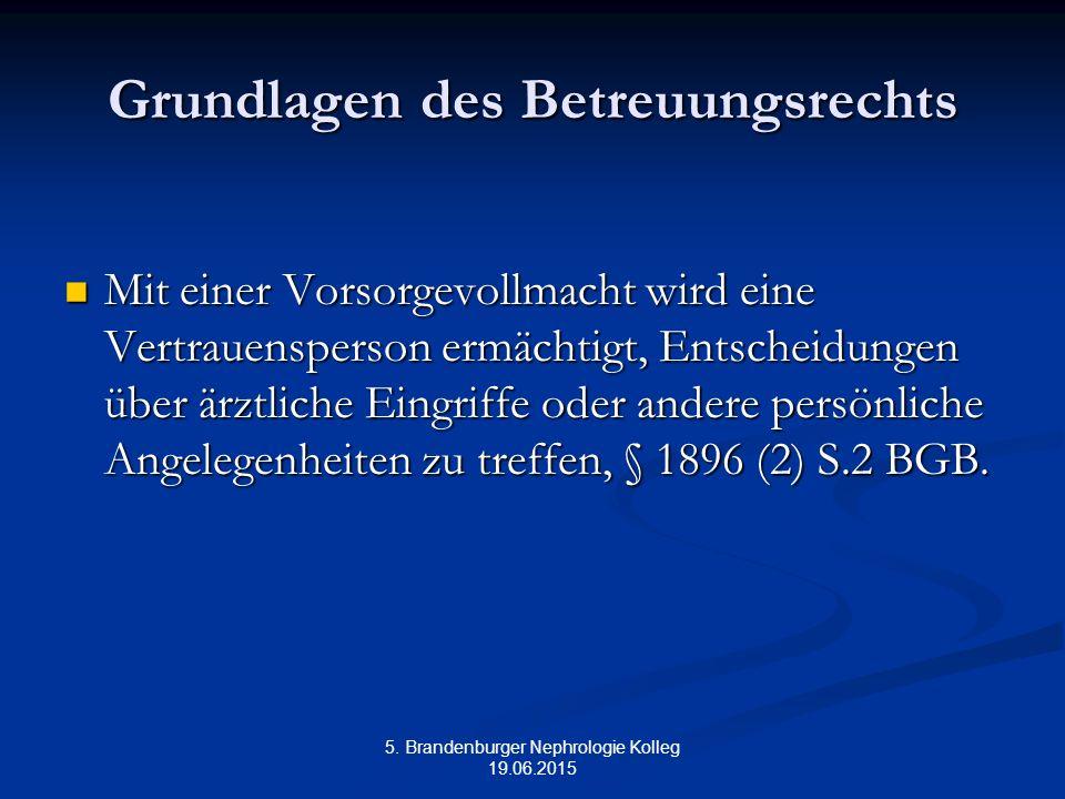 5. Brandenburger Nephrologie Kolleg 19.06.2015 Grundlagen des Betreuungsrechts Mit einer Vorsorgevollmacht wird eine Vertrauensperson ermächtigt, Ents