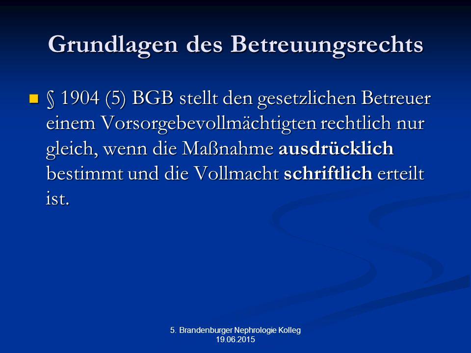 5. Brandenburger Nephrologie Kolleg 19.06.2015 Grundlagen des Betreuungsrechts § 1904 (5) BGB stellt den gesetzlichen Betreuer einem Vorsorgebevollmäc