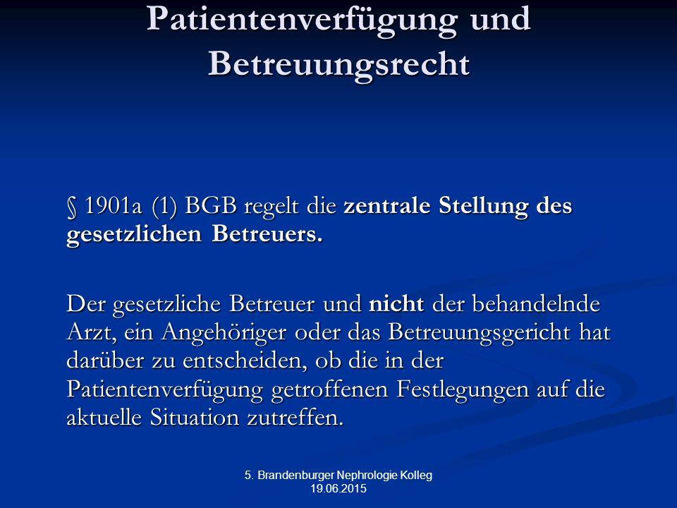5. Brandenburger Nephrologie Kolleg 19.06.2015 Patientenverfügung und Betreuungsrecht § 1901a (1) BGB regelt die zentrale Stellung des gesetzlichen Be