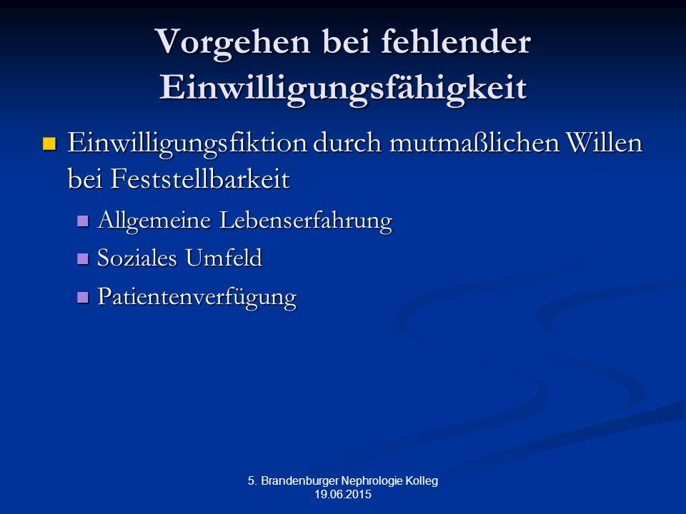 5. Brandenburger Nephrologie Kolleg 19.06.2015 Vorgehen bei fehlender Einwilligungsfähigkeit Einwilligungsfiktion durch mutmaßlichen Willen bei Festst