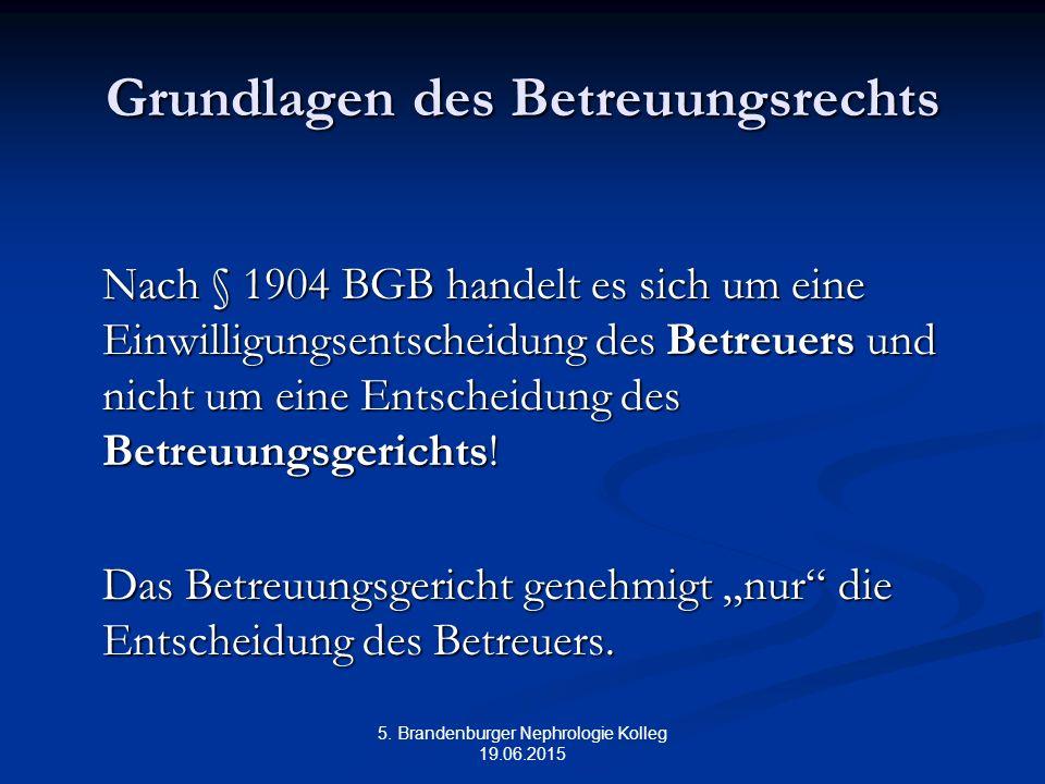 5. Brandenburger Nephrologie Kolleg 19.06.2015 Grundlagen des Betreuungsrechts Nach § 1904 BGB handelt es sich um eine Einwilligungsentscheidung des B