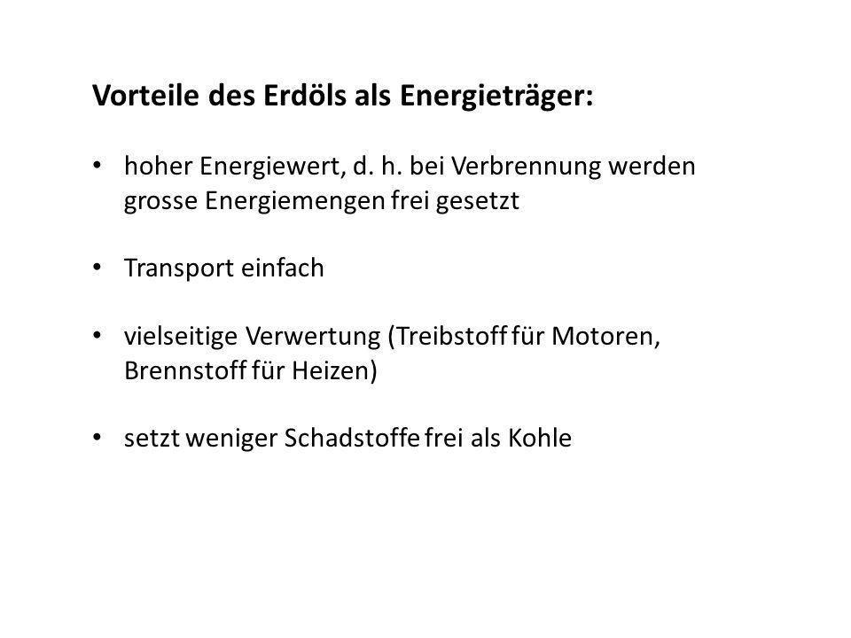 Vorteile des Erdöls als Energieträger: hoher Energiewert, d. h. bei Verbrennung werden grosse Energiemengen frei gesetzt Transport einfach vielseitige