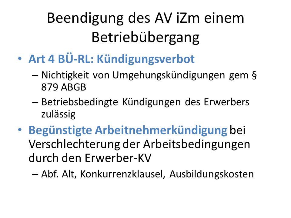 Beendigung des AV iZm einem Betriebübergang Art 4 BÜ-RL: Kündigungsverbot – Nichtigkeit von Umgehungskündigungen gem § 879 ABGB – Betriebsbedingte Kündigungen des Erwerbers zulässig Begünstigte Arbeitnehmerkündigung bei Verschlechterung der Arbeitsbedingungen durch den Erwerber-KV – Abf.