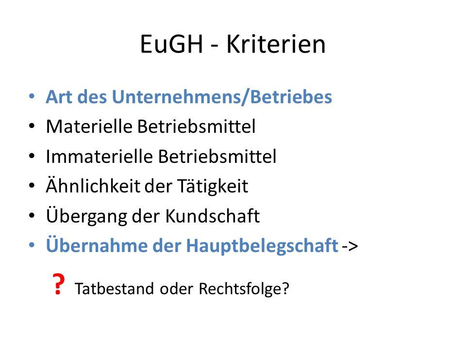 EuGH - Kriterien Art des Unternehmens/Betriebes Materielle Betriebsmittel Immaterielle Betriebsmittel Ähnlichkeit der Tätigkeit Übergang der Kundschaft Übernahme der Hauptbelegschaft -> .