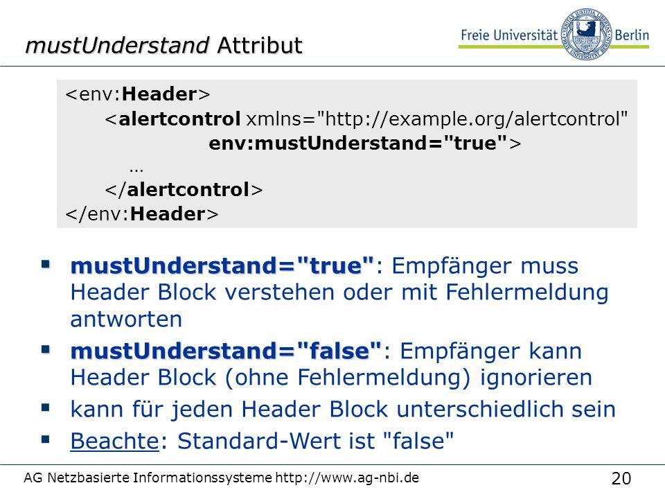 20 AG Netzbasierte Informationssysteme http://www.ag-nbi.de mustUnderstand Attribut <alertcontrol xmlns= http://example.org/alertcontrol env:mustUnderstand= true > …  mustUnderstand= true  mustUnderstand= true : Empfänger muss Header Block verstehen oder mit Fehlermeldung antworten  mustUnderstand= false  mustUnderstand= false : Empfänger kann Header Block (ohne Fehlermeldung) ignorieren  kann für jeden Header Block unterschiedlich sein  Beachte: Standard-Wert ist false