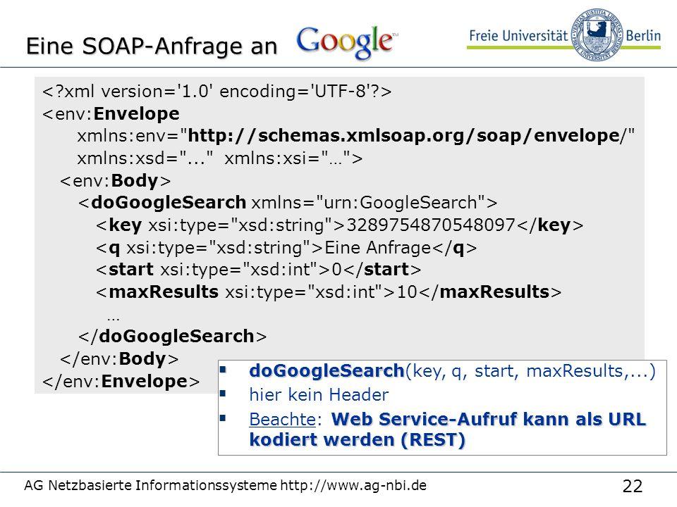 22 AG Netzbasierte Informationssysteme http://www.ag-nbi.de Eine SOAP-Anfrage an <env:Envelope xmlns:env= http://schemas.xmlsoap.org/soap/envelope/ xmlns:xsd= ... xmlns:xsi= … > 3289754870548097 Eine Anfrage 0 10 …  doGoogleSearch  doGoogleSearch(key, q, start, maxResults,...)  hier kein Header Web Service-Aufruf kann als URL kodiert werden (REST)  Beachte: Web Service-Aufruf kann als URL kodiert werden (REST)