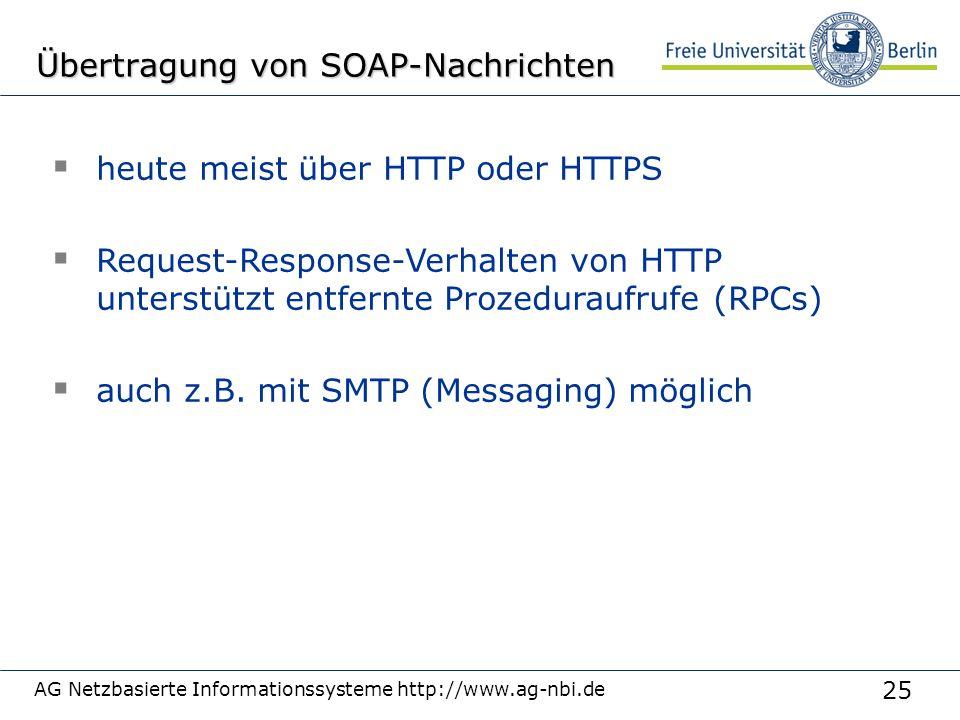 25 AG Netzbasierte Informationssysteme http://www.ag-nbi.de Übertragung von SOAP-Nachrichten  heute meist über HTTP oder HTTPS  Request-Response-Verhalten von HTTP unterstützt entfernte Prozeduraufrufe (RPCs)  auch z.B.