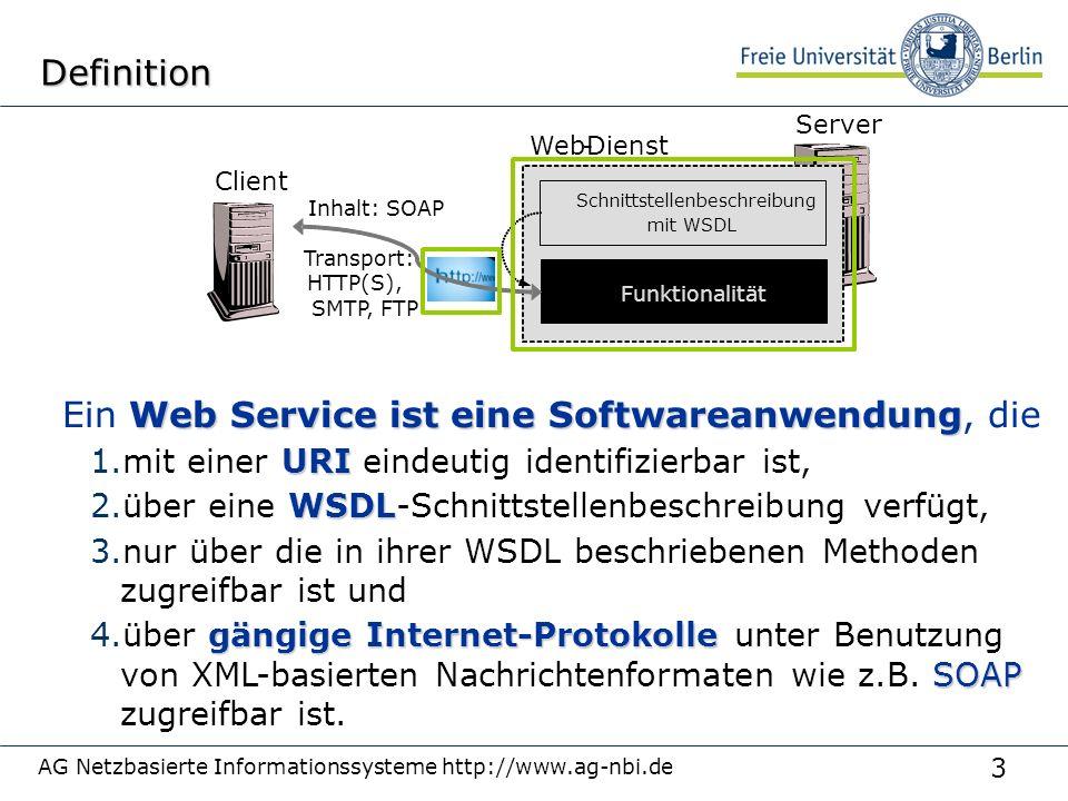 3 AG Netzbasierte Informationssysteme http://www.ag-nbi.deDefinition Web Service ist eine Softwareanwendung Ein Web Service ist eine Softwareanwendung, die URI 1.mit einer URI eindeutig identifizierbar ist, WSDL 2.über eine WSDL-Schnittstellenbeschreibung verfügt, 3.nur über die in ihrer WSDL beschriebenen Methoden zugreifbar ist und gängige Internet-Protokolle SOAP 4.über gängige Internet-Protokolle unter Benutzung von XML-basierten Nachrichtenformaten wie z.B.