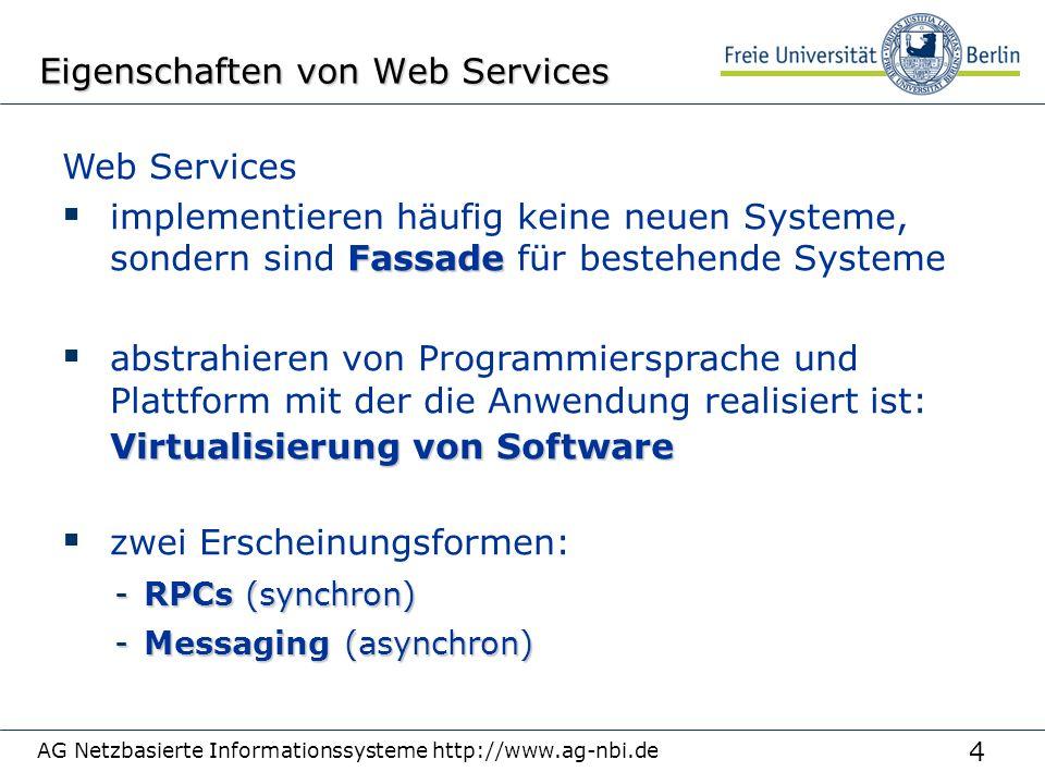 4 AG Netzbasierte Informationssysteme http://www.ag-nbi.de Eigenschaften von Web Services Web Services Fassade  implementieren häufig keine neuen Systeme, sondern sind Fassade für bestehende Systeme  abstrahieren von Programmiersprache und Plattform mit der die Anwendung realisiert ist: Virtualisierung von Software  zwei Erscheinungsformen: -RPCs (synchron) -Messaging (asynchron)