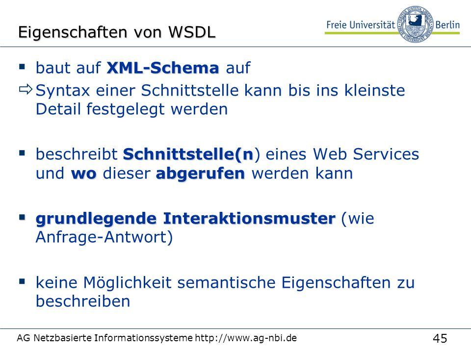45 AG Netzbasierte Informationssysteme http://www.ag-nbi.de Eigenschaften von WSDL XML-Schema  baut auf XML-Schema auf  Syntax einer Schnittstelle kann bis ins kleinste Detail festgelegt werden Schnittstelle(n woabgerufen  beschreibt Schnittstelle(n) eines Web Services und wo dieser abgerufen werden kann  grundlegende Interaktionsmuster  grundlegende Interaktionsmuster (wie Anfrage-Antwort)  keine Möglichkeit semantische Eigenschaften zu beschreiben