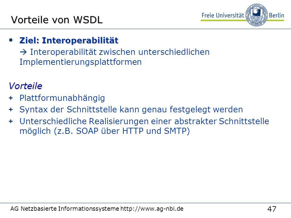 47 AG Netzbasierte Informationssysteme http://www.ag-nbi.de Vorteile von WSDL  Ziel: Interoperabilität  Interoperabilität zwischen unterschiedlichen ImplementierungsplattformenVorteile + Plattformunabhängig + Syntax der Schnittstelle kann genau festgelegt werden + Unterschiedliche Realisierungen einer abstrakter Schnittstelle möglich (z.B.
