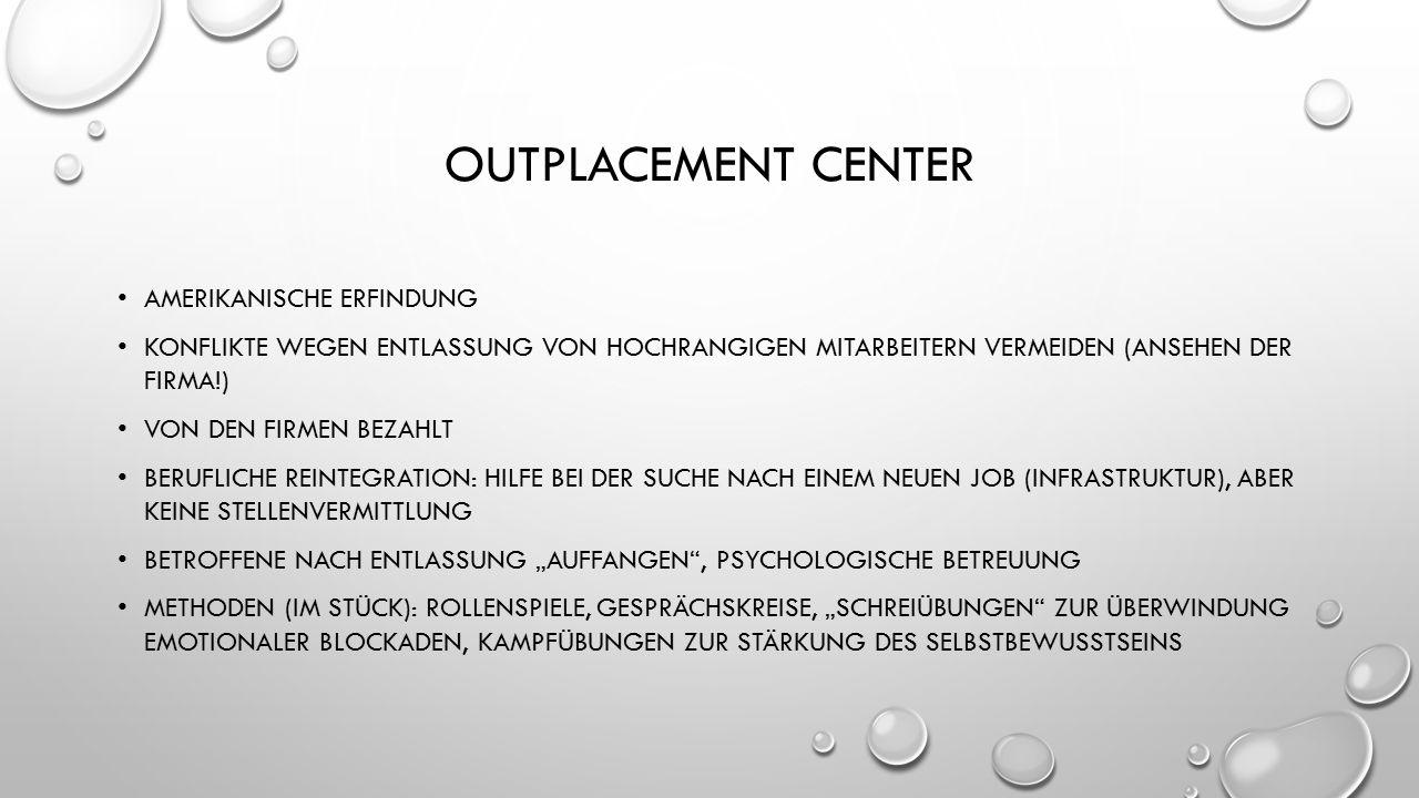 """OUTPLACEMENT CENTER AMERIKANISCHE ERFINDUNG KONFLIKTE WEGEN ENTLASSUNG VON HOCHRANGIGEN MITARBEITERN VERMEIDEN (ANSEHEN DER FIRMA!) VON DEN FIRMEN BEZAHLT BERUFLICHE REINTEGRATION: HILFE BEI DER SUCHE NACH EINEM NEUEN JOB (INFRASTRUKTUR), ABER KEINE STELLENVERMITTLUNG BETROFFENE NACH ENTLASSUNG """"AUFFANGEN , PSYCHOLOGISCHE BETREUUNG METHODEN (IM STÜCK): ROLLENSPIELE, GESPRÄCHSKREISE, """"SCHREIÜBUNGEN ZUR ÜBERWINDUNG EMOTIONALER BLOCKADEN, KAMPFÜBUNGEN ZUR STÄRKUNG DES SELBSTBEWUSSTSEINS"""