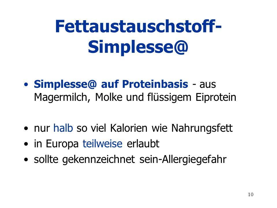 10 Fettaustauschstoff- Simplesse@ Simplesse@ auf Proteinbasis - aus Magermilch, Molke und flüssigem Eiprotein nur halb so viel Kalorien wie Nahrungsfett in Europa teilweise erlaubt sollte gekennzeichnet sein-Allergiegefahr