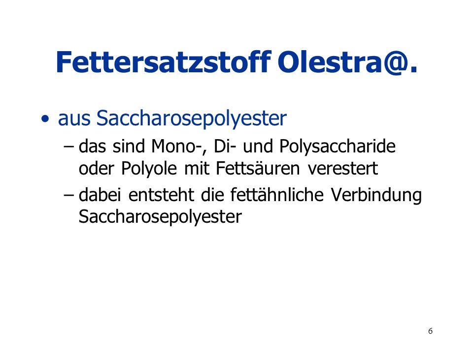 6 Fettersatzstoff Olestra@. aus Saccharosepolyester –das sind Mono-, Di- und Polysaccharide oder Polyole mit Fettsäuren verestert –dabei entsteht die