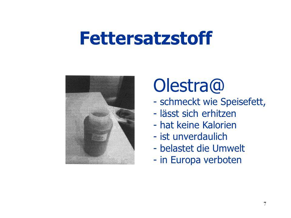 7 Fettersatzstoff Olestra@ - schmeckt wie Speisefett, - lässt sich erhitzen - hat keine Kalorien - ist unverdaulich - belastet die Umwelt - in Europa verboten
