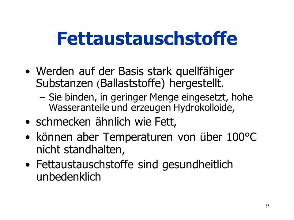 9 Fettaustauschstoffe Werden auf der Basis stark quellfähiger Substanzen ( Ballaststoffe) hergestellt. –Sie binden, in geringer Menge eingesetzt, hohe