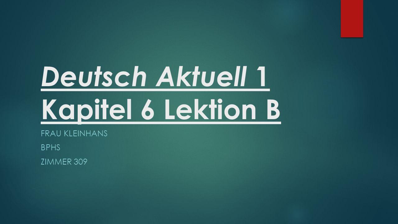 Deutsch Aktuell 1 Kapitel 6 Lektion B FRAU KLEINHANS BPHS ZIMMER 309