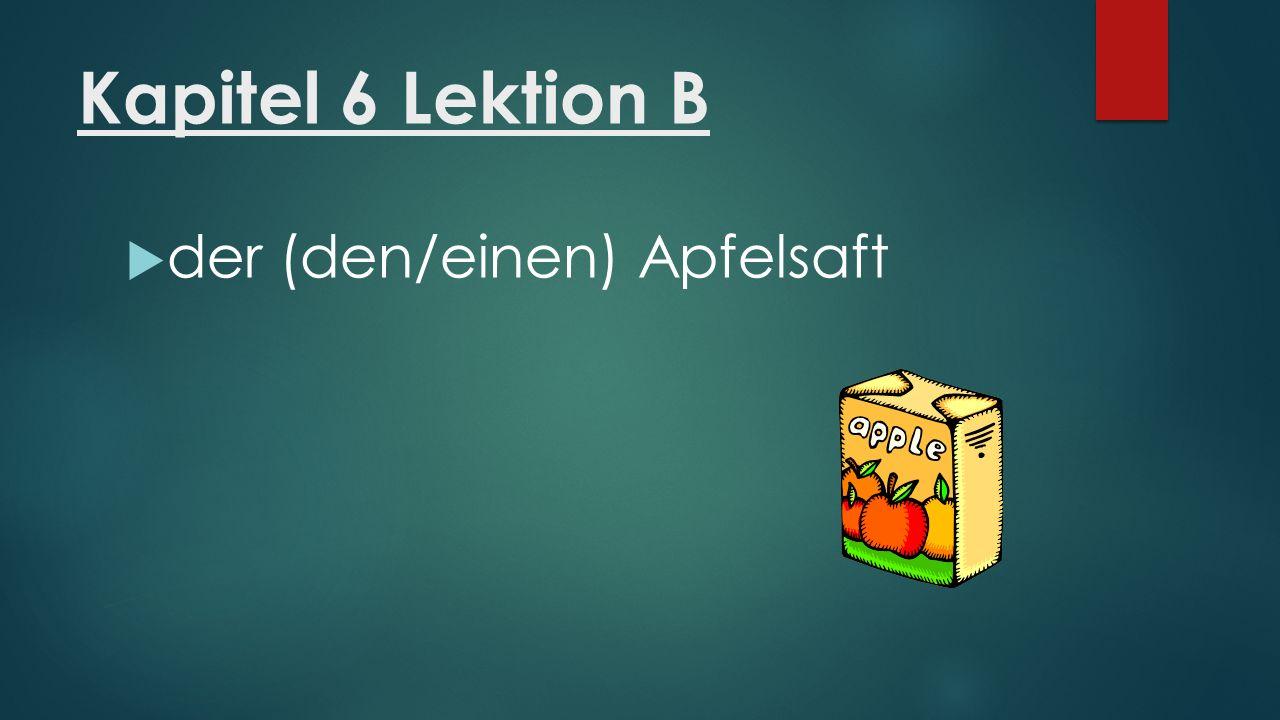 Kapitel 6 Lektion B  der (den/einen) Apfelsaft