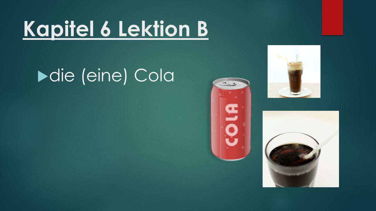 Kapitel 6 Lektion B  die (eine) Cola