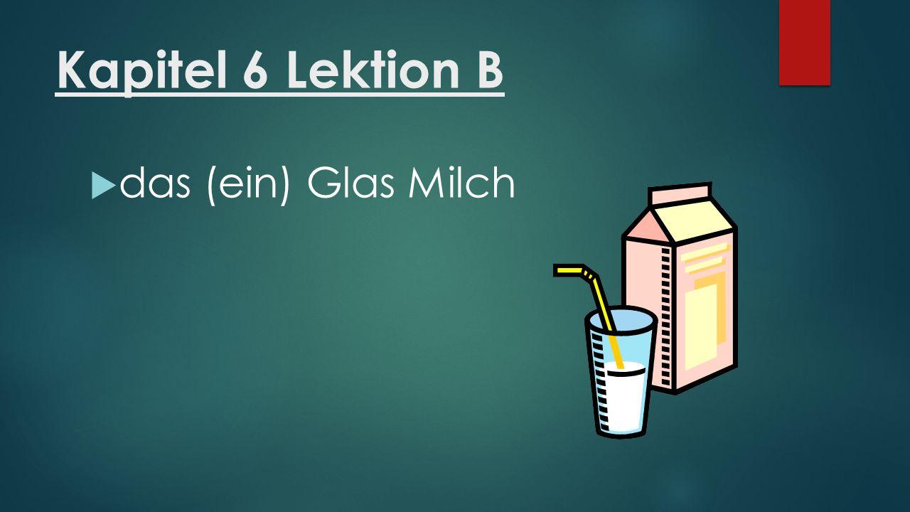 Kapitel 6 Lektion B  das (ein) Glas Milch