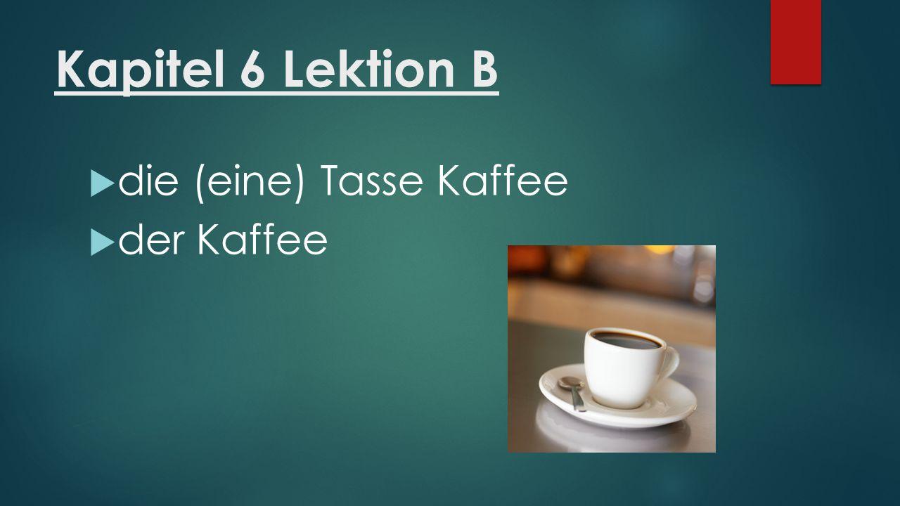 Kapitel 6 Lektion B  die (eine) Tasse Kaffee  der Kaffee