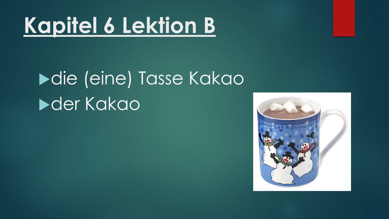 Kapitel 6 Lektion B  die (eine) Tasse Kakao  der Kakao