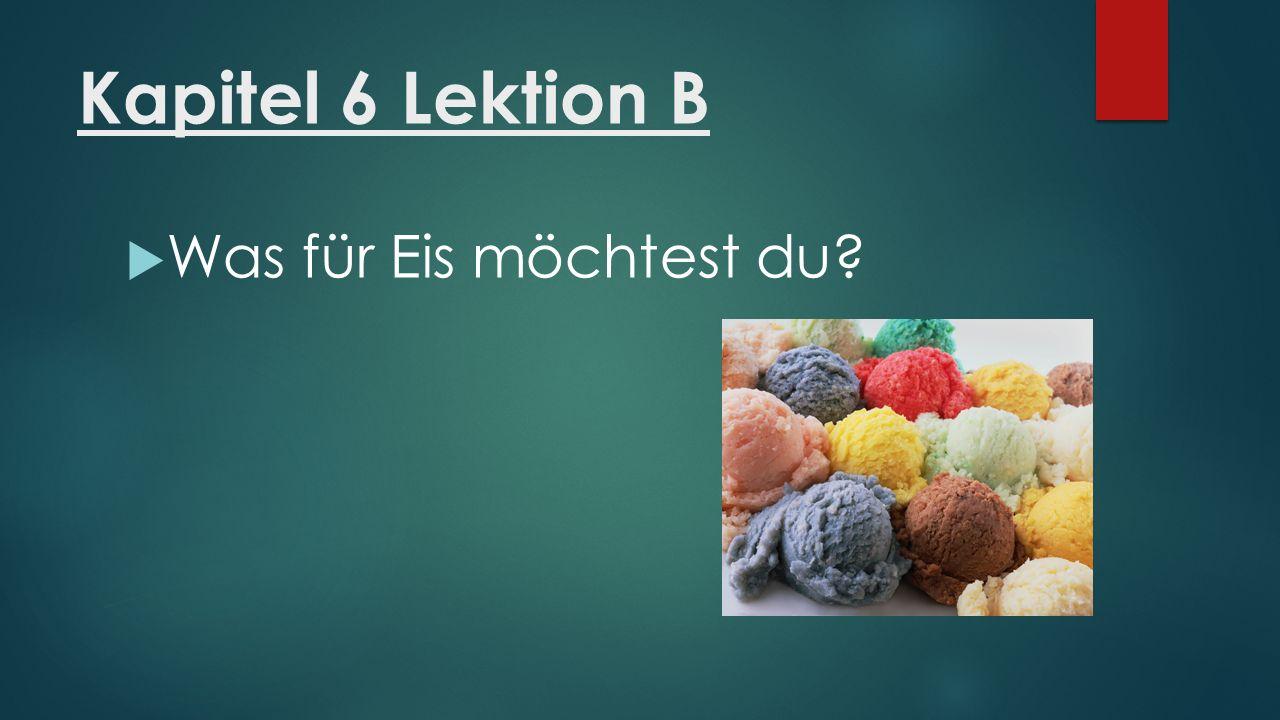 Kapitel 6 Lektion B  Was für Eis möchtest du?