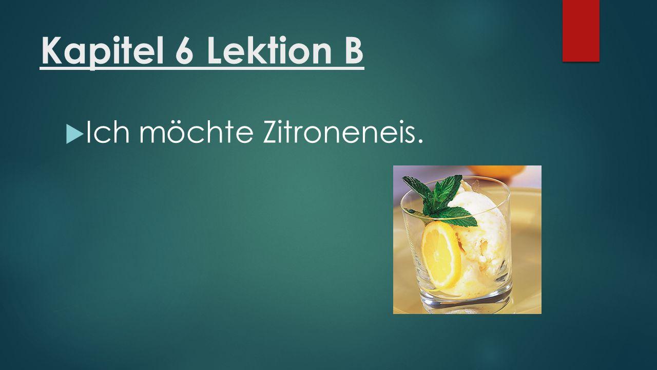 Kapitel 6 Lektion B  Ich möchte Zitroneneis.