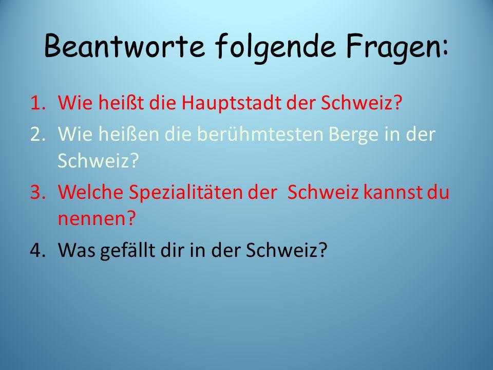 Beantworte folgende Fragen: 1.Wie heißt die Hauptstadt der Schweiz? 2.Wie heißen die berühmtesten Berge in der Schweiz? 3.Welche Spezialitäten der Sch
