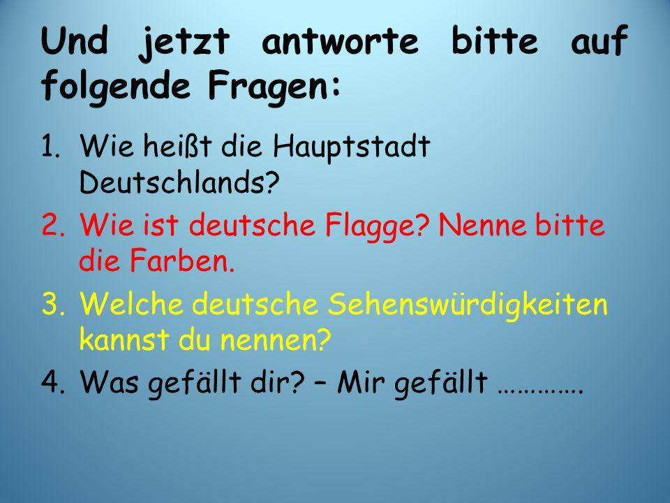 Und jetzt antworte bitte auf folgende Fragen: 1.Wie heißt die Hauptstadt Deutschlands? 2.Wie ist deutsche Flagge? Nenne bitte die Farben. 3.Welche deu