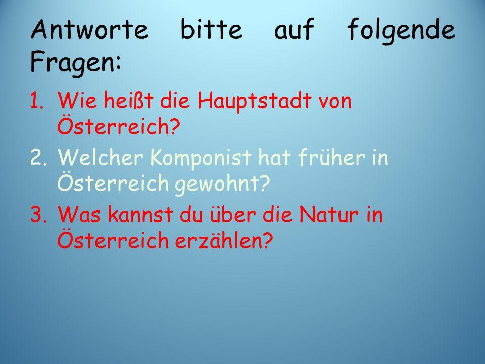 Antworte bitte auf folgende Fragen: 1.Wie heißt die Hauptstadt von Österreich? 2.Welcher Komponist hat früher in Österreich gewohnt? 3.Was kannst du ü