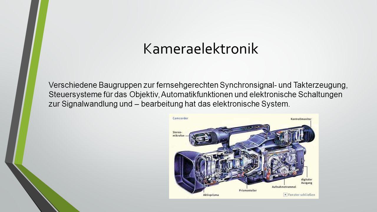 Kameraelektronik Verschiedene Baugruppen zur fernsehgerechten Synchronsignal- und Takterzeugung, Steuersysteme für das Objektiv, Automatikfunktionen und elektronische Schaltungen zur Signalwandlung und – bearbeitung hat das elektronische System.