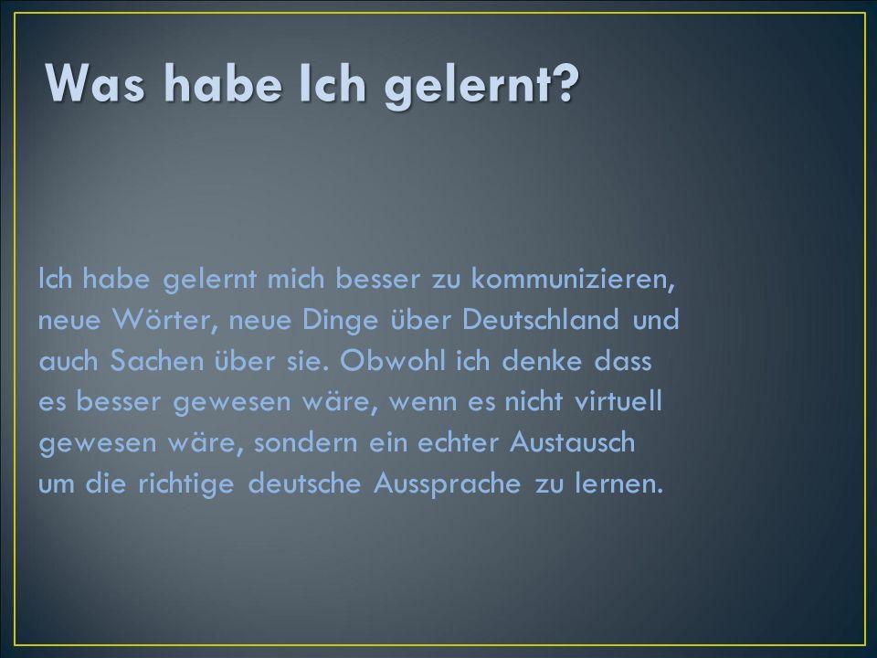 Ich habe gelernt mich besser zu kommunizieren, neue Wörter, neue Dinge über Deutschland und auch Sachen über sie.
