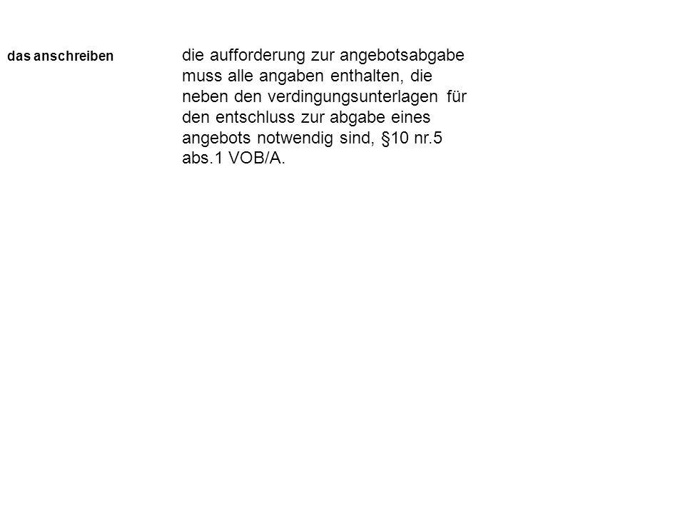 das anschreiben die aufforderung zur angebotsabgabe muss alle angaben enthalten, die neben den verdingungsunterlagen für den entschluss zur abgabe eines angebots notwendig sind, §10 nr.5 abs.1 VOB/A.