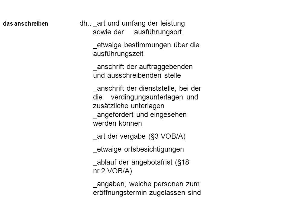 das anschreiben _art und umfang der leistung sowie der ausführungsort _etwaige bestimmungen über die ausführungszeit _anschrift der auftraggebenden und ausschreibenden stelle _anschrift der dienststelle, bei der die verdingungsunterlagen und zusätzliche unterlagen _angefordert und eingesehen werden können _art der vergabe (§3 VOB/A) _etwaige ortsbesichtigungen _ablauf der angebotsfrist (§18 nr.2 VOB/A) _angaben, welche personen zum eröffnungstermin zugelassen sind dh.: