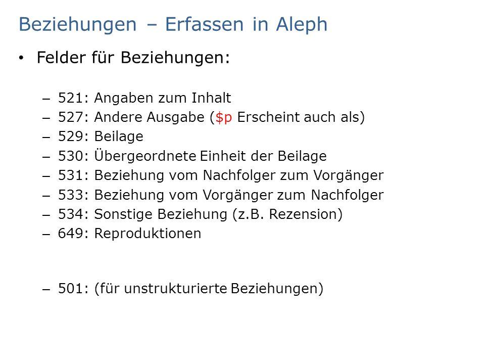 Beziehungen – Erfassen in Aleph Felder für Beziehungen: – 521: Angaben zum Inhalt – 527: Andere Ausgabe ($p Erscheint auch als) – 529: Beilage – 530: