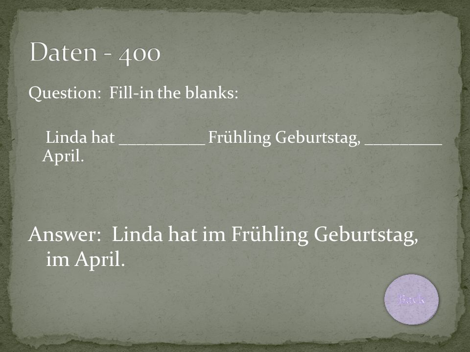 Question: Fill-in the blanks: Linda hat __________ Frühling Geburtstag, _________ April. Answer: Linda hat im Frühling Geburtstag, im April.