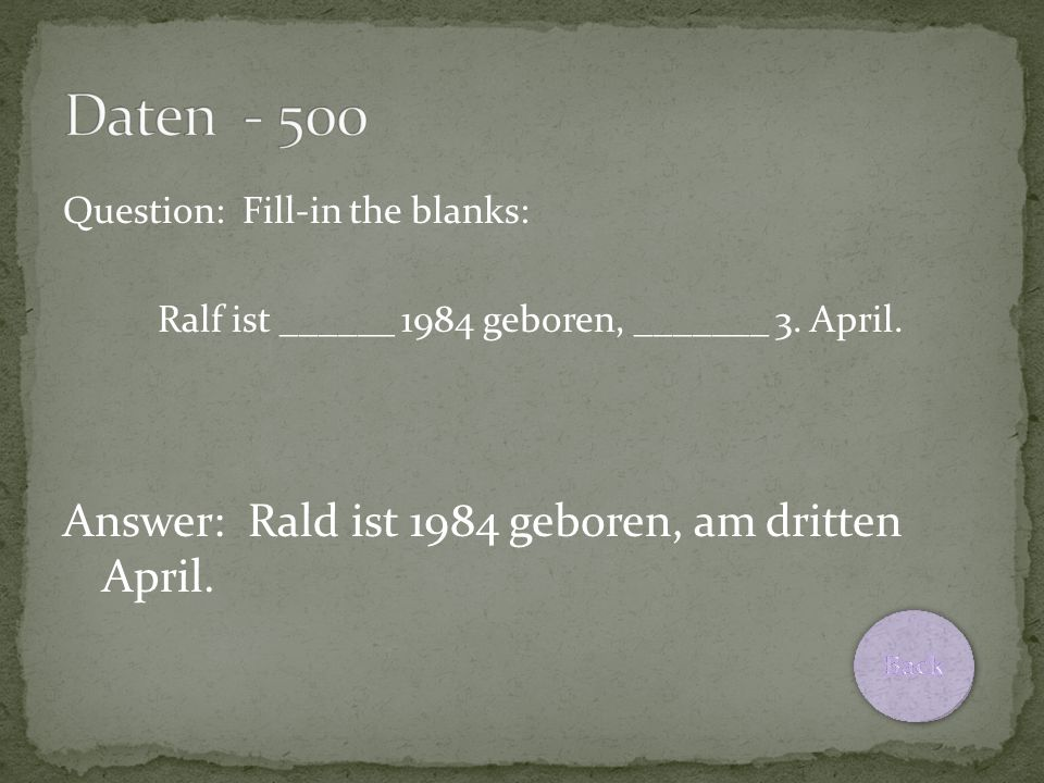 Question: Fill-in the blanks: Ralf ist ______ 1984 geboren, _______ 3. April. Answer: Rald ist 1984 geboren, am dritten April.