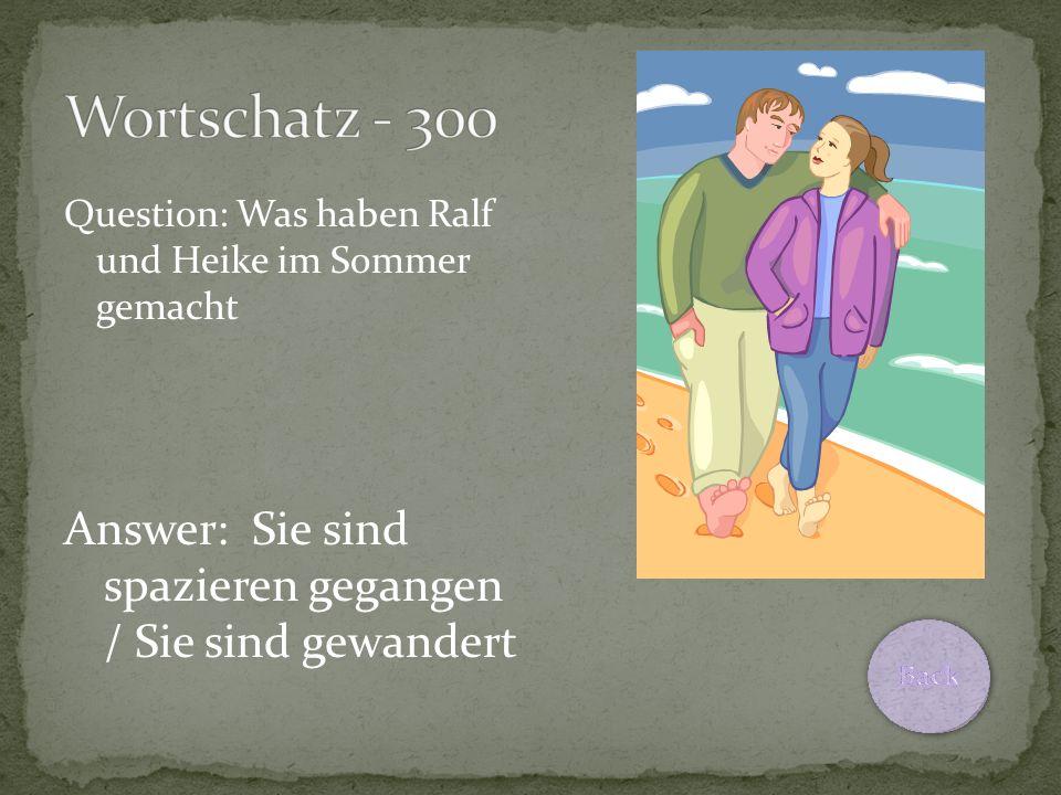 Question: Was haben Ralf und Heike im Sommer gemacht Answer: Sie sind spazieren gegangen / Sie sind gewandert
