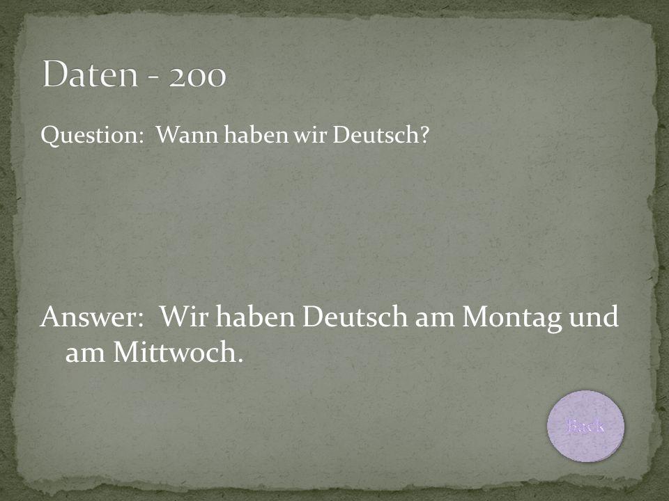 Question: Wann haben wir Deutsch Answer: Wir haben Deutsch am Montag und am Mittwoch.