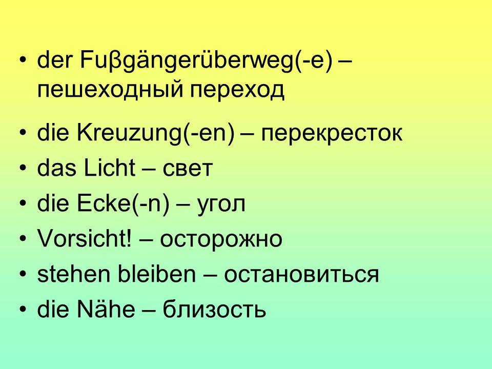 der Fuβgängerüberweg(-e) – пешеходный переход die Kreuzung(-en) – перекресток das Licht – свет die Ecke(-n) – угол Vorsicht.