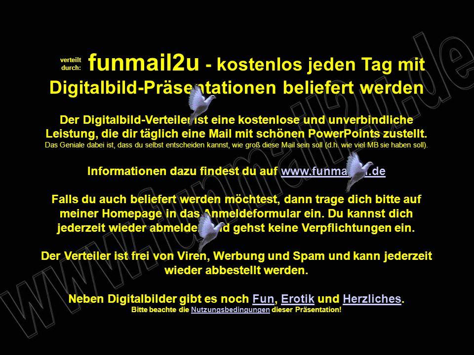 verteilt durch: funmail2u - kostenlos jeden Tag mit Digitalbild-Präsentationen beliefert werden Der Digitalbild-Verteiler ist eine kostenlose und unverbindliche Leistung, die dir täglich eine Mail mit schönen PowerPoints zustellt.